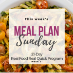 MEAL PLAN SUNDAY – REAL FOOD REAL QUICK – WEEK 2